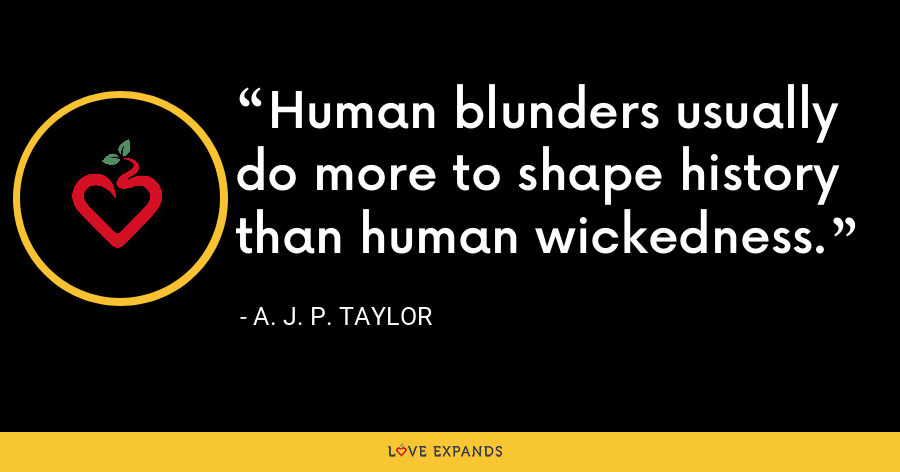 Human blunders usually do more to shape history than human wickedness. - A. J. P. Taylor