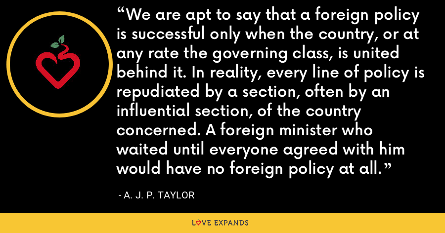 We are apt to say that a foreign policy is successful only when the country, or at any rate the governing class, is united behind it. In reality, every line of policy is repudiated by a section, often by an influential section, of the country concerned. A foreign minister who waited until everyone agreed with him would have no foreign policy at all. - A. J. P. Taylor