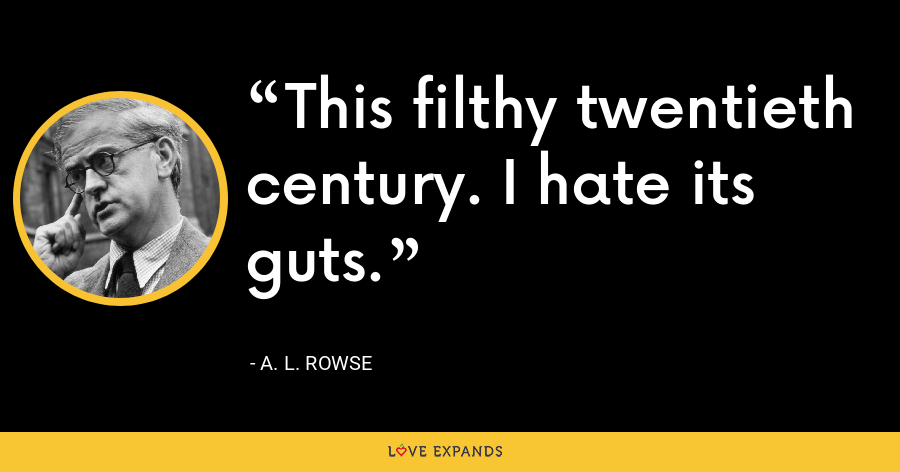 This filthy twentieth century. I hate its guts. - A. L. Rowse