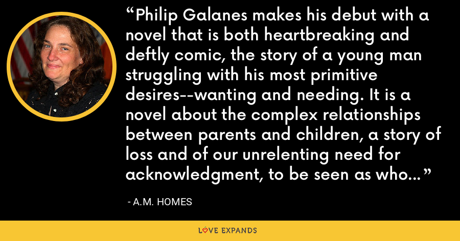 Philip Galanes makes his debut with a novel that is both heartbreaking and deftly comic, the story of a young man struggling with his most primitive desires--wanting and needing. It is a novel about the complex relationships between parents and children, a story of loss and of our unrelenting need for acknowledgment, to be seen as who we are. And in the end it is simply a love story for our time. - A.M. Homes