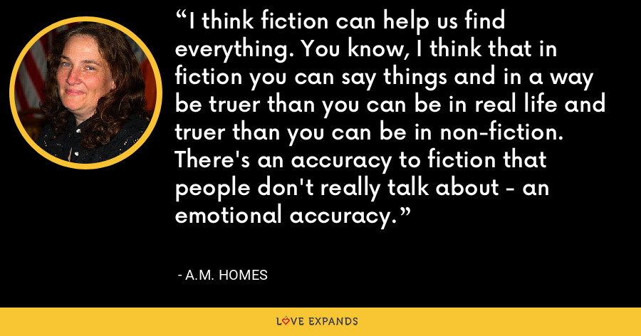 I think fiction can help us find everything. You know, I think that in fiction you can say things and in a way be truer than you can be in real life and truer than you can be in non-fiction. There's an accuracy to fiction that people don't really talk about - an emotional accuracy. - A.M. Homes