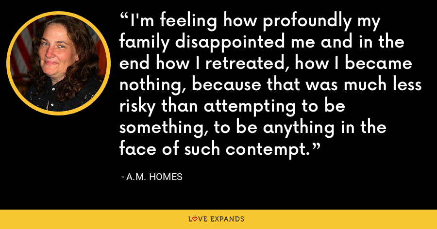 I'm feeling how profoundly my family disappointed me and in the end how I retreated, how I became nothing, because that was much less risky than attempting to be something, to be anything in the face of such contempt. - A.M. Homes