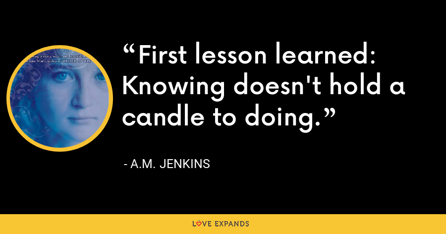 First lesson learned: Knowing doesn't hold a candle to doing. - A.M. Jenkins