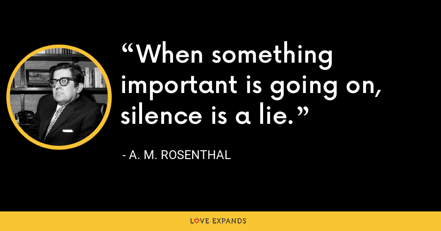 When something important is going on, silence is a lie. - A. M. Rosenthal