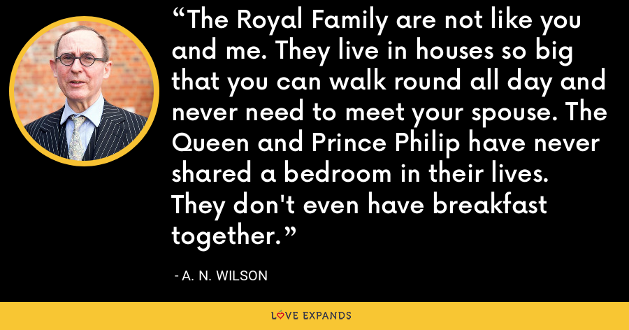 The Royal Family are not like you and me. They live in houses so big that you can walk round all day and never need to meet your spouse. The Queen and Prince Philip have never shared a bedroom in their lives. They don't even have breakfast together. - A. N. Wilson