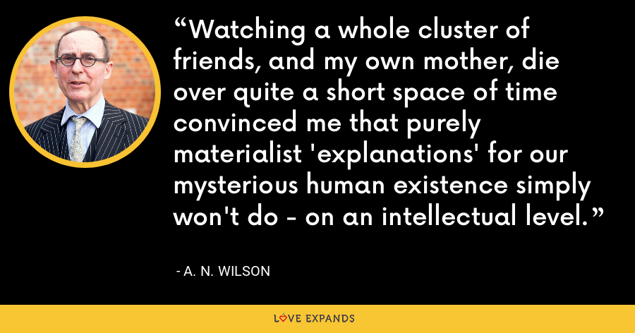 Watching a whole cluster of friends, and my own mother, die over quite a short space of time convinced me that purely materialist 'explanations' for our mysterious human existence simply won't do - on an intellectual level. - A. N. Wilson