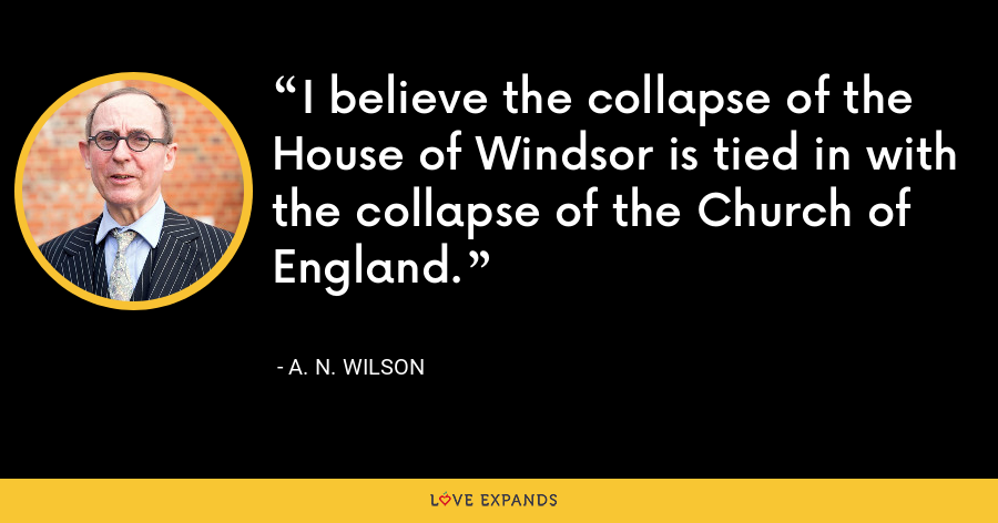I believe the collapse of the House of Windsor is tied in with the collapse of the Church of England. - A. N. Wilson