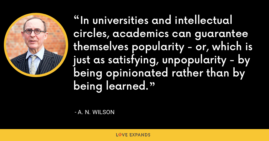 In universities and intellectual circles, academics can guarantee themselves popularity - or, which is just as satisfying, unpopularity - by being opinionated rather than by being learned. - A. N. Wilson