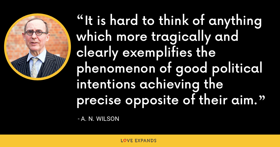 It is hard to think of anything which more tragically and clearly exemplifies the phenomenon of good political intentions achieving the precise opposite of their aim. - A. N. Wilson