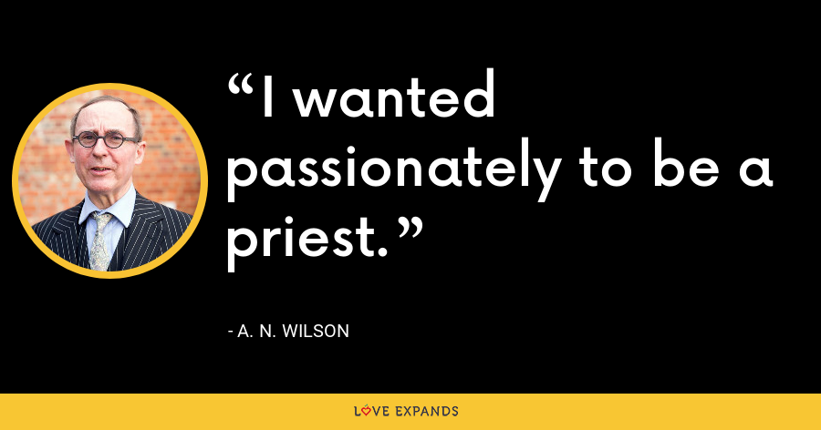 I wanted passionately to be a priest. - A. N. Wilson