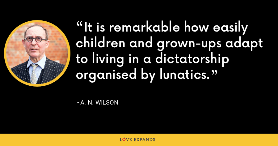 It is remarkable how easily children and grown-ups adapt to living in a dictatorship organised by lunatics. - A. N. Wilson