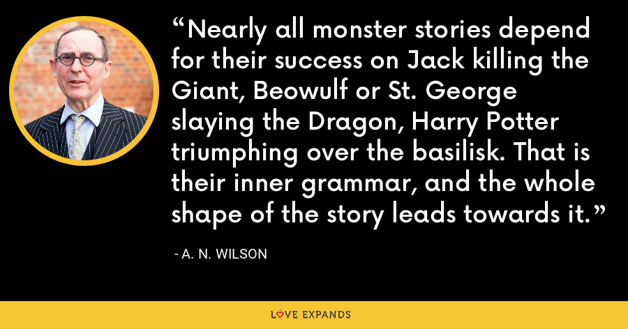 Nearly all monster stories depend for their success on Jack killing the Giant, Beowulf or St. George slaying the Dragon, Harry Potter triumphing over the basilisk. That is their inner grammar, and the whole shape of the story leads towards it. - A. N. Wilson