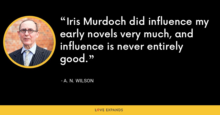 Iris Murdoch did influence my early novels very much, and influence is never entirely good. - A. N. Wilson