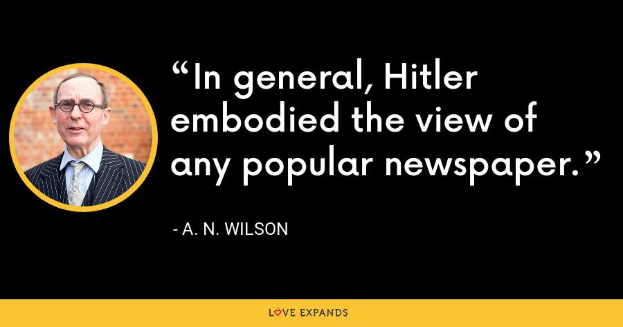 In general, Hitler embodied the view of any popular newspaper. - A. N. Wilson