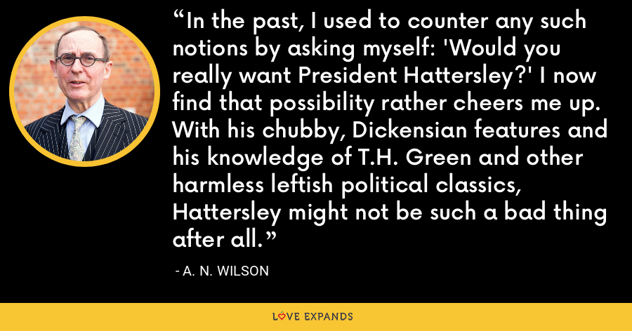 In the past, I used to counter any such notions by asking myself: 'Would you really want President Hattersley?' I now find that possibility rather cheers me up. With his chubby, Dickensian features and his knowledge of T.H. Green and other harmless leftish political classics, Hattersley might not be such a bad thing after all. - A. N. Wilson