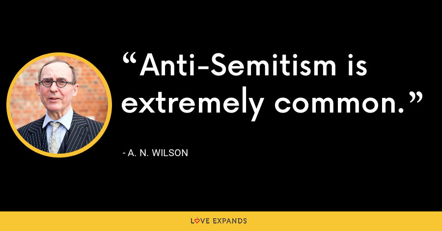Anti-Semitism is extremely common. - A. N. Wilson