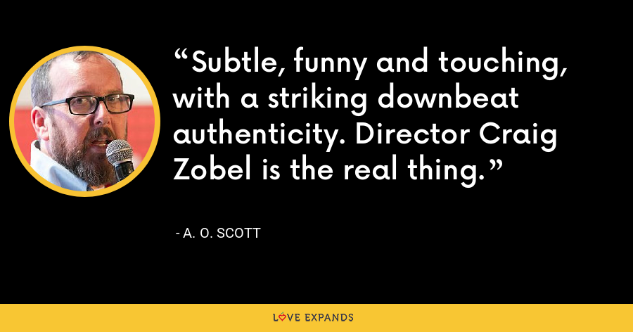 Subtle, funny and touching, with a striking downbeat authenticity. Director Craig Zobel is the real thing. - A. O. Scott