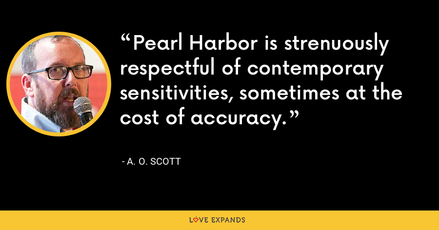 Pearl Harbor is strenuously respectful of contemporary sensitivities, sometimes at the cost of accuracy. - A. O. Scott