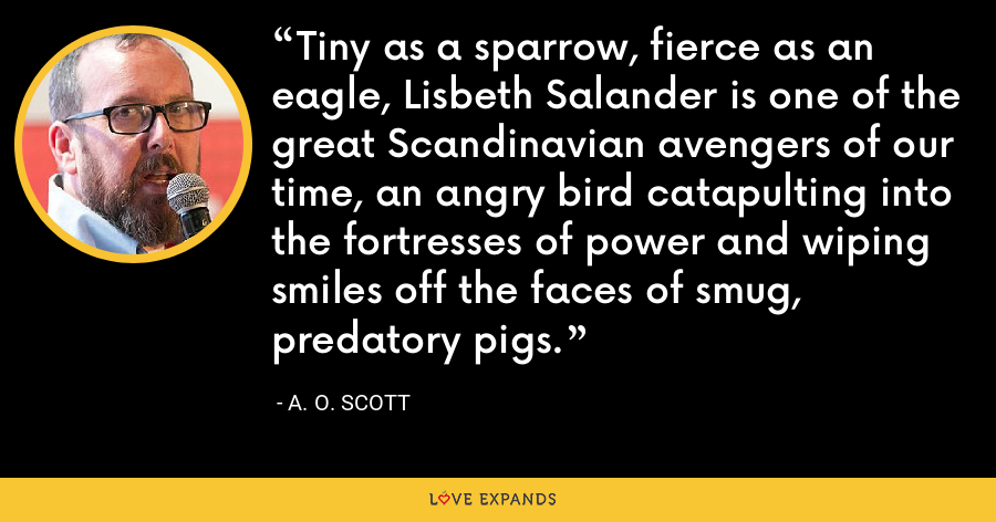Tiny as a sparrow, fierce as an eagle, Lisbeth Salander is one of the great Scandinavian avengers of our time, an angry bird catapulting into the fortresses of power and wiping smiles off the faces of smug, predatory pigs. - A. O. Scott