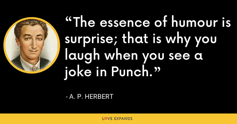 The essence of humour is surprise; that is why you laugh when you see a joke in Punch. - A. P. Herbert