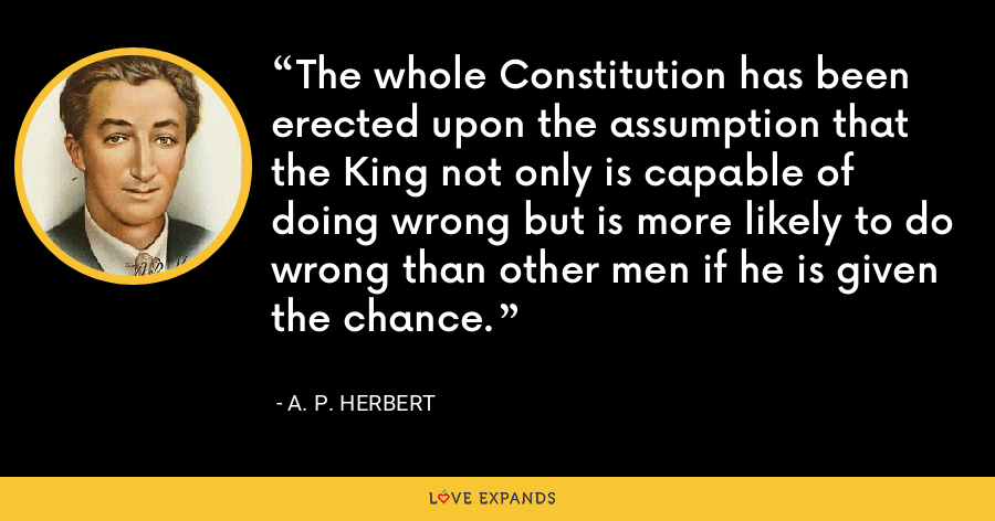 The whole Constitution has been erected upon the assumption that the King not only is capable of doing wrong but is more likely to do wrong than other men if he is given the chance. - A. P. Herbert