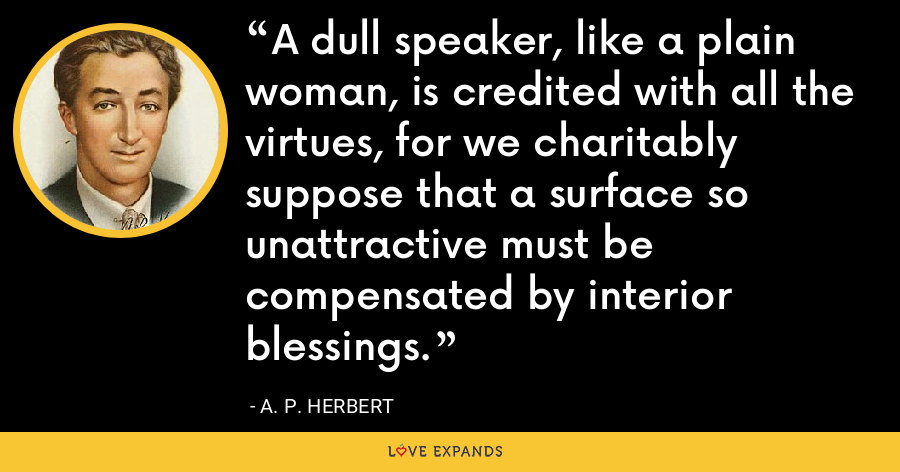 A dull speaker, like a plain woman, is credited with all the virtues, for we charitably suppose that a surface so unattractive must be compensated by interior blessings. - A. P. Herbert