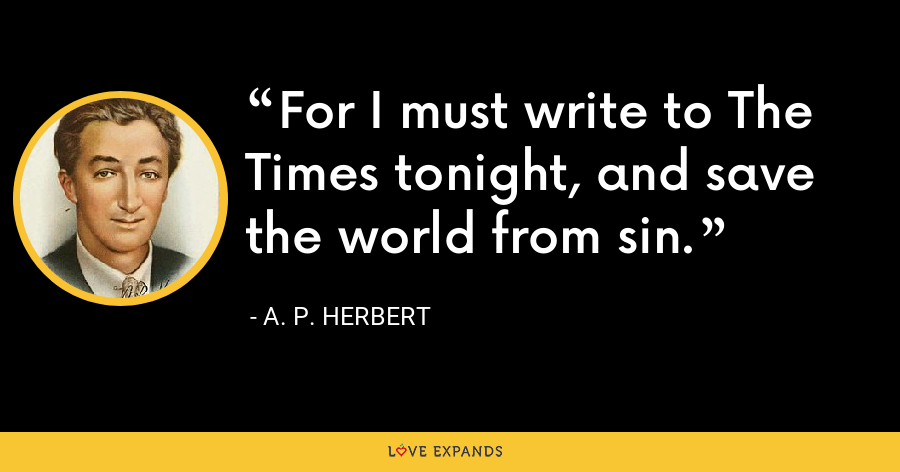 For I must write to The Times tonight, and save the world from sin. - A. P. Herbert