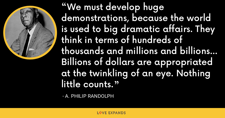 We must develop huge demonstrations, because the world is used to big dramatic affairs. They think in terms of hundreds of thousands and millions and billions... Billions of dollars are appropriated at the twinkling of an eye. Nothing little counts. - A. Philip Randolph