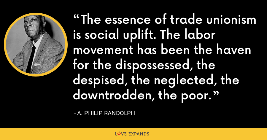 The essence of trade unionism is social uplift. The labor movement has been the haven for the dispossessed, the despised, the neglected, the downtrodden, the poor. - A. Philip Randolph