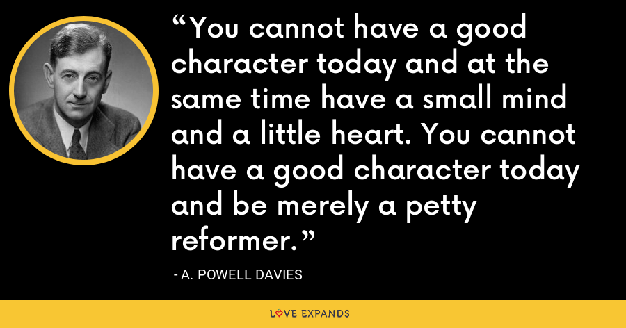 You cannot have a good character today and at the same time have a small mind and a little heart. You cannot have a good character today and be merely a petty reformer. - A. Powell Davies