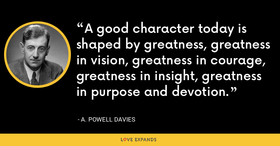 A good character today is shaped by greatness, greatness in vision, greatness in courage, greatness in insight, greatness in purpose and devotion. - A. Powell Davies