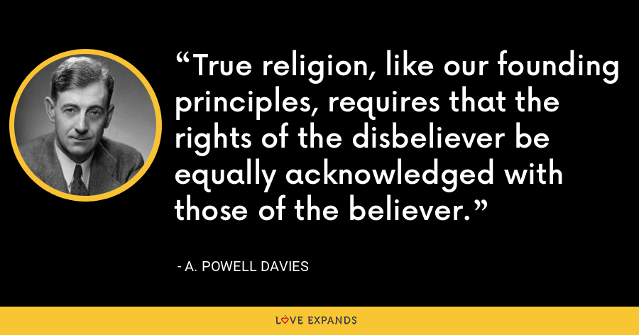 True religion, like our founding principles, requires that the rights of the disbeliever be equally acknowledged with those of the believer. - A. Powell Davies