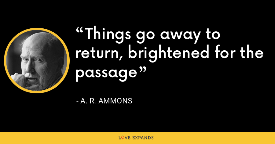Things go away to return, brightened for the passage - A. R. Ammons
