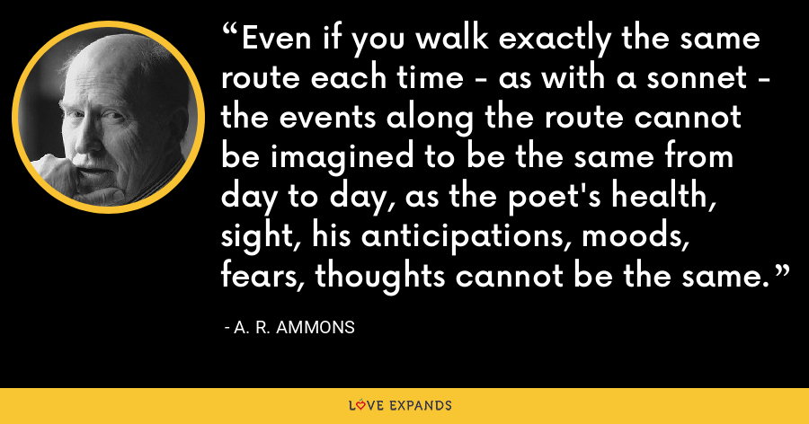 Even if you walk exactly the same route each time - as with a sonnet - the events along the route cannot be imagined to be the same from day to day, as the poet's health, sight, his anticipations, moods, fears, thoughts cannot be the same. - A. R. Ammons