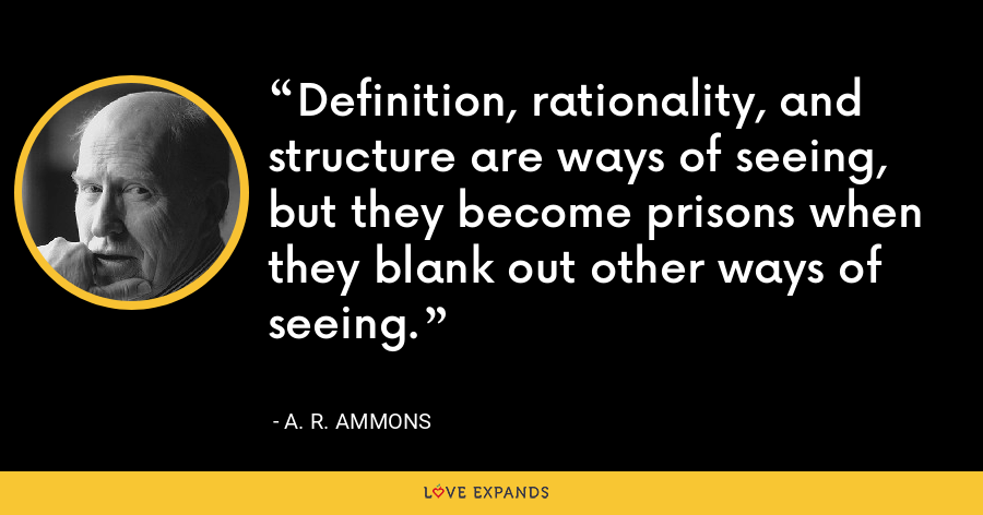Definition, rationality, and structure are ways of seeing, but they become prisons when they blank out other ways of seeing. - A. R. Ammons