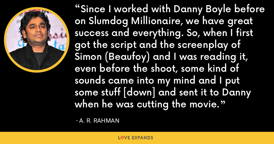 Since I worked with Danny Boyle before on Slumdog Millionaire, we have great success and everything. So, when I first got the script and the screenplay of Simon (Beaufoy) and I was reading it, even before the shoot, some kind of sounds came into my mind and I put some stuff [down] and sent it to Danny when he was cutting the movie. - A. R. Rahman
