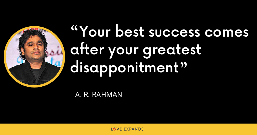 Your best success comes after your greatest disapponitment - A. R. Rahman
