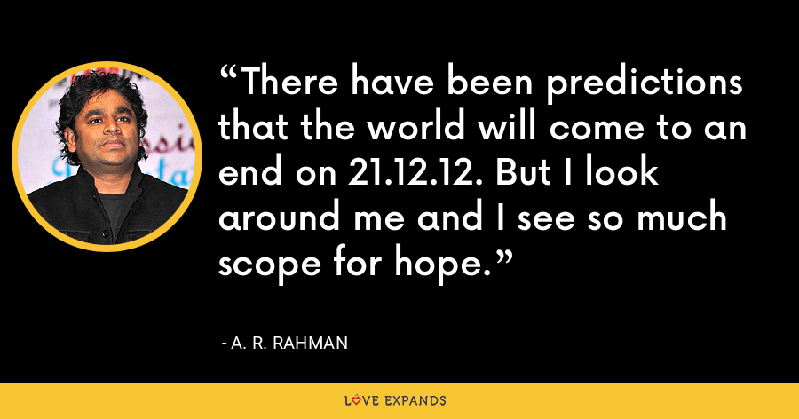 There have been predictions that the world will come to an end on 21.12.12. But I look around me and I see so much scope for hope. - A. R. Rahman