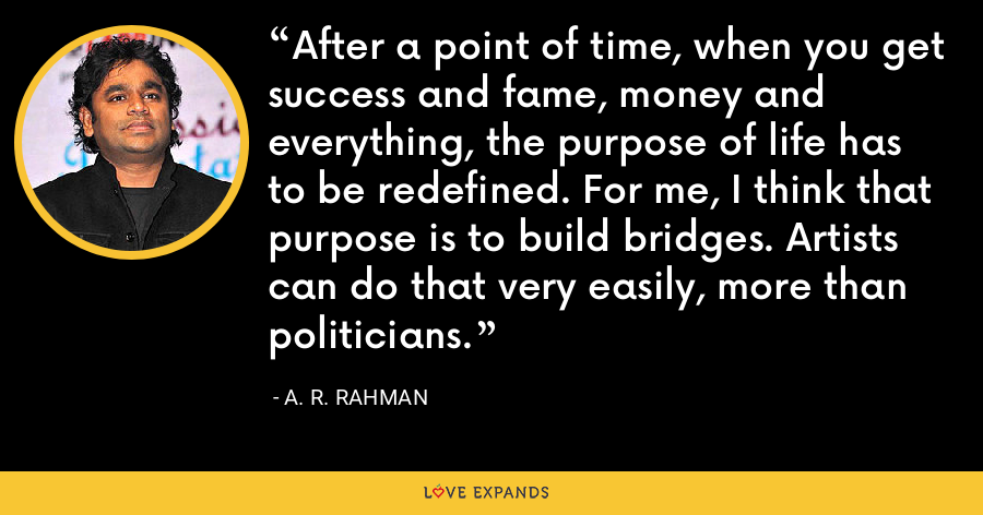 After a point of time, when you get success and fame, money and everything, the purpose of life has to be redefined. For me, I think that purpose is to build bridges. Artists can do that very easily, more than politicians. - A. R. Rahman