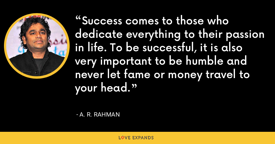 Success comes to those who dedicate everything to their passion in life. To be successful, it is also very important to be humble and never let fame or money travel to your head. - A. R. Rahman