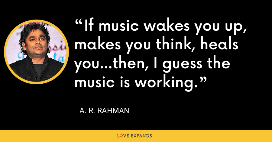 If music wakes you up, makes you think, heals you...then, I guess the music is working. - A. R. Rahman