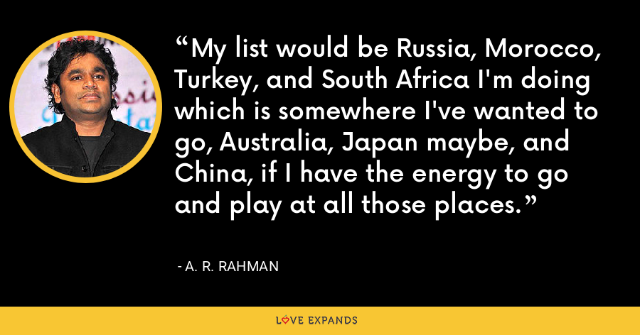 My list would be Russia, Morocco, Turkey, and South Africa I'm doing which is somewhere I've wanted to go, Australia, Japan maybe, and China, if I have the energy to go and play at all those places. - A. R. Rahman