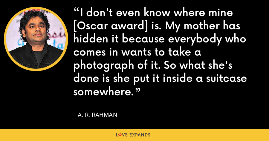 I don't even know where mine [Oscar award] is. My mother has hidden it because everybody who comes in wants to take a photograph of it. So what she's done is she put it inside a suitcase somewhere. - A. R. Rahman
