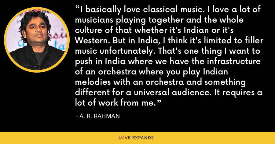 I basically love classical music. I love a lot of musicians playing together and the whole culture of that whether it's Indian or it's Western. But in India, I think it's limited to filler music unfortunately. That's one thing I want to push in India where we have the infrastructure of an orchestra where you play Indian melodies with an orchestra and something different for a universal audience. It requires a lot of work from me. - A. R. Rahman