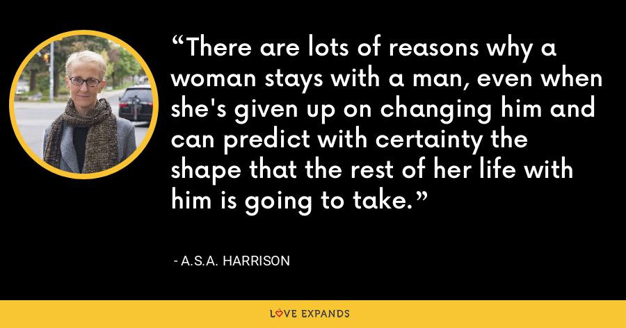 There are lots of reasons why a woman stays with a man, even when she's given up on changing him and can predict with certainty the shape that the rest of her life with him is going to take. - A.S.A. Harrison