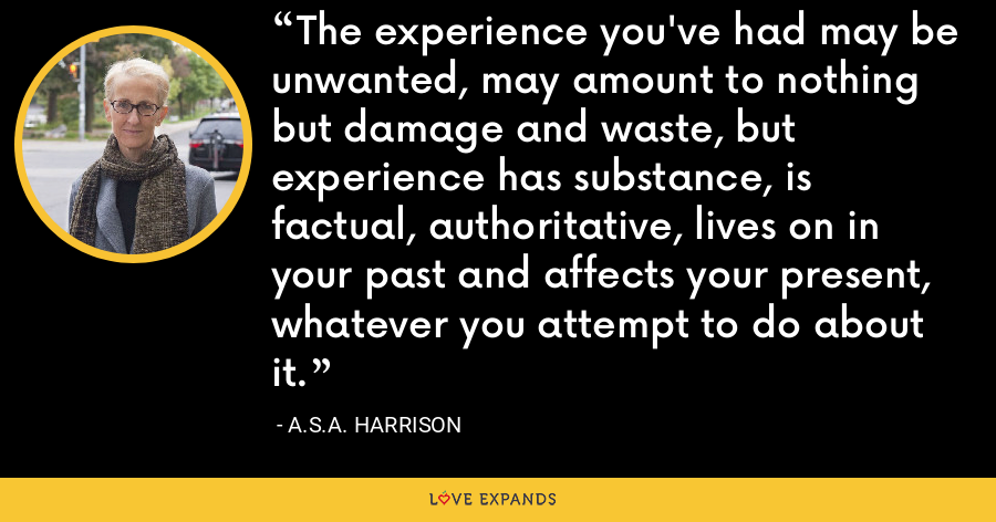 The experience you've had may be unwanted, may amount to nothing but damage and waste, but experience has substance, is factual, authoritative, lives on in your past and affects your present, whatever you attempt to do about it. - A.S.A. Harrison