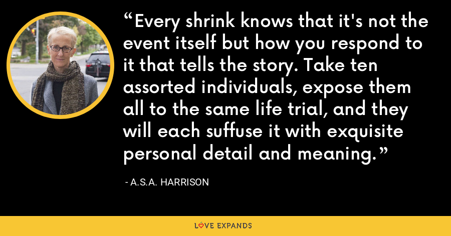 Every shrink knows that it's not the event itself but how you respond to it that tells the story. Take ten assorted individuals, expose them all to the same life trial, and they will each suffuse it with exquisite personal detail and meaning. - A.S.A. Harrison