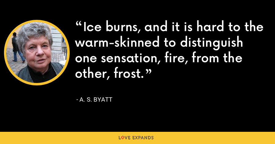 Ice burns, and it is hard to the warm-skinned to distinguish one sensation, fire, from the other, frost. - A. S. Byatt
