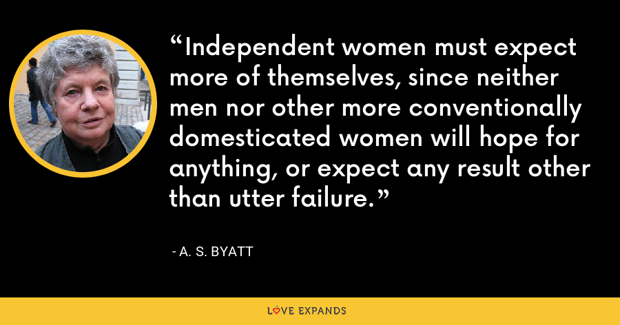 Independent women must expect more of themselves, since neither men nor other more conventionally domesticated women will hope for anything, or expect any result other than utter failure. - A. S. Byatt
