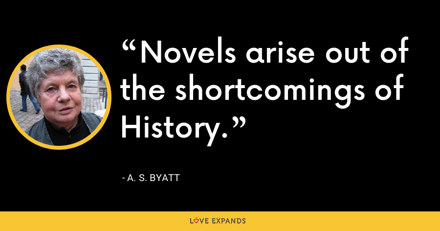Novels arise out of the shortcomings of History. - A. S. Byatt